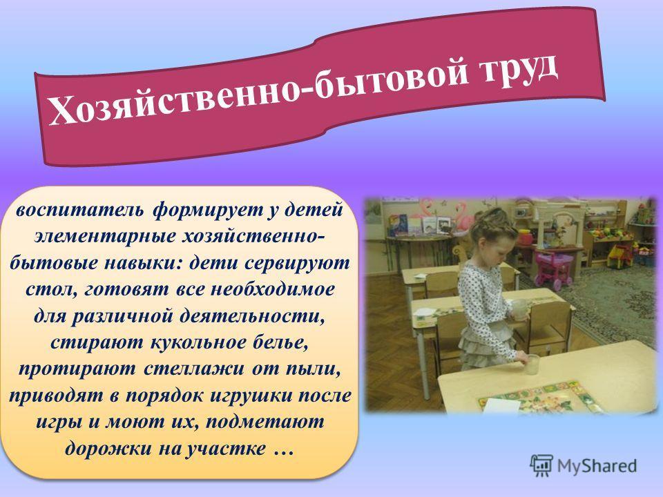 Хозяйственно-бытовой труд воспитатель формирует у детей элементарные хозяйственно- бытовые навыки: дети сервируют стол, готовят все необходимое для различной деятельности, стирают кукольное белье, протирают стеллажи от пыли, приводят в порядок игрушк