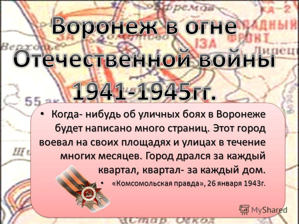 Когда- нибудь об уличных боях в Воронеже будет написано много страниц. Этот город воевал на своих площадях и улицах в течение многих месяцев. Город дрался за каждый квартал, квартал- за каждый дом. Когда- нибудь об уличных боях в Воронеже будет напис