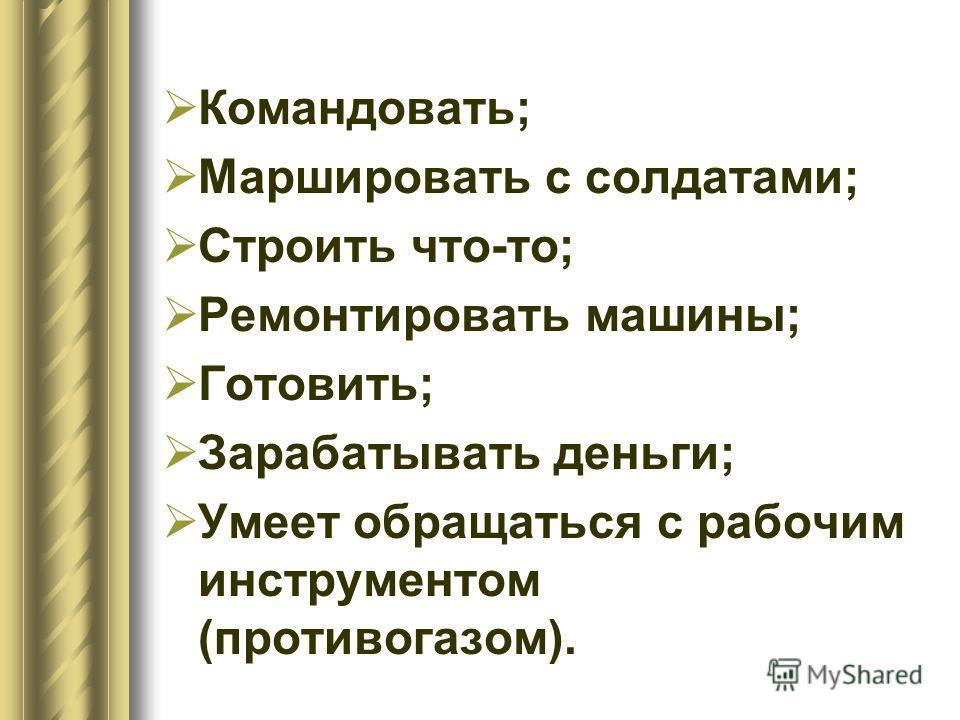 Командовать; Маршировать с солдатами; Строить что-то; Ремонтировать машины; Готовить; Зарабатывать деньги; Умеет обращаться с рабочим инструментом (противогазом).