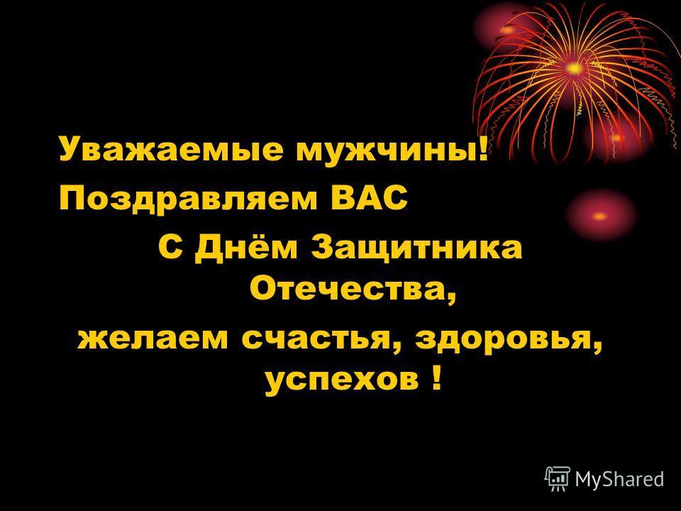 Уважаемые мужчины! Поздравляем ВАС С Днём Защитника Отечества, желаем счастья, здоровья, успехов !
