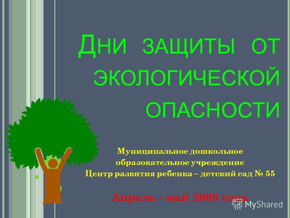 Муниципальное дошкольное образовательное учреждение Центр развития ребенка – детский сад 55 Апрель - май 2009 года Д НИ ЗАЩИТЫ ОТ ЭКОЛОГИЧЕСКОЙ ОПАСНОСТИ