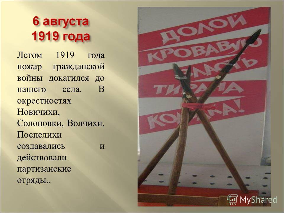 Летом 1919 года пожар гражданской войны докатился до нашего села. В окрестностях Новичихи, Солоновки, Волчихи, Поспелихи создавались и действовали партизанские отряды..