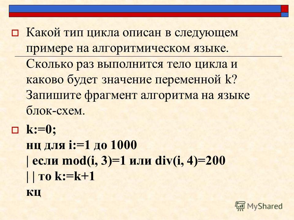 Какой тип цикла описан в следующем примере на алгоритмическом языке. Сколько раз выполнится тело цикла и каково будет значение переменной k? Запишите фрагмент алгоритма на языке блок-схем. k:=0; нц для i:=1 до 1000 | если mod(i, 3)=1 или div(i, 4)=20