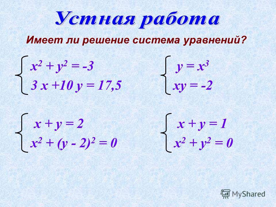 Имеет ли решение система уравнений? х 2 + у 2 = -3 3 х +10 у = 17,5 у = х 3 ху = -2х 2 + (у - 2) 2 = 0 х + у = 2 х 2 + у 2 = 0 х + у = 1
