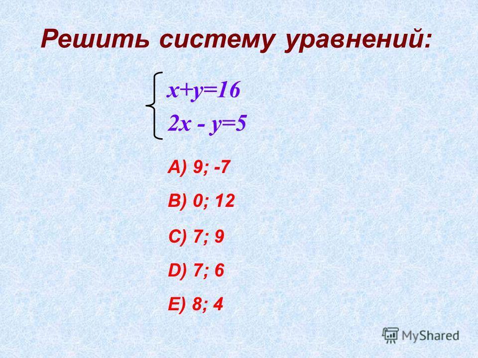 Решить систему уравнений: х+у=16 2х - у=5 А) 9; -7 В) 0; 12 С) 7; 9 D) 7; 6 E) 8; 4