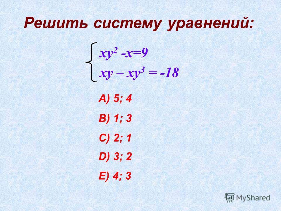 Решить систему уравнений: ху 2 -х=9 ху – ху 3 = -18 А) 5; 4 В) 1; 3 С) 2; 1 D) 3; 2 E) 4; 3