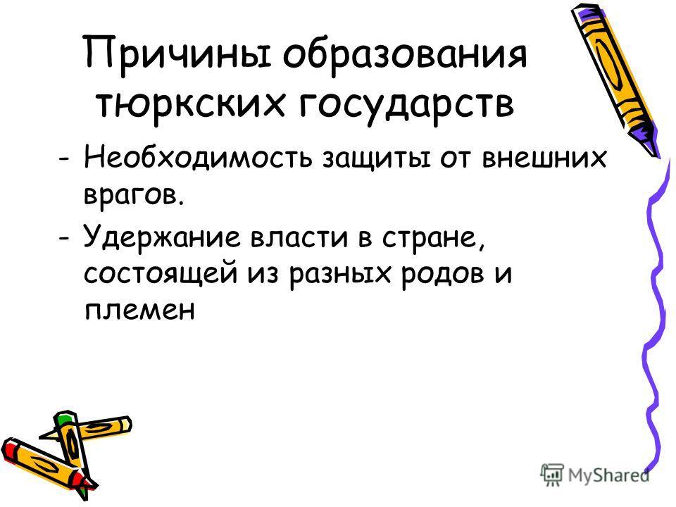 Причины образования тюркских государств -Необходимость защиты от внешних врагов. -Удержание власти в стране, состоящей из разных родов и племен