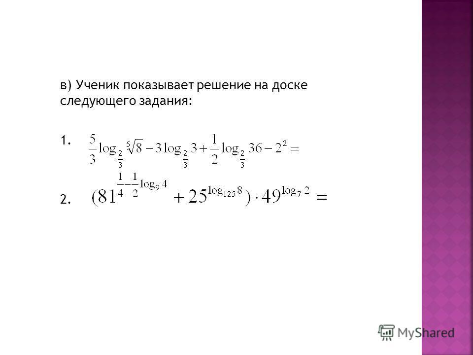в) Ученик показывает решение на доске следующего задания: 1. 2.