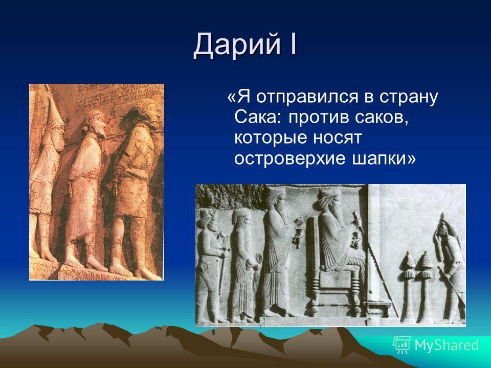 Дарий I «Я отправился в страну Сака: против саков, которые носят островерхие шапки»