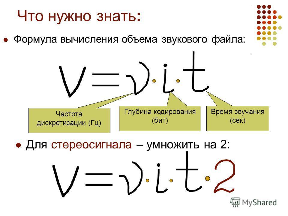 Что нужно знать: Формула вычисления объема звукового файла: Для стереосигнала – умножить на 2: Частота дискретизации (Гц) Глубина кодирования (бит) Время звучания (сек)