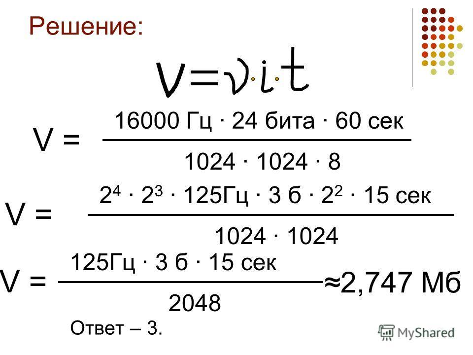 Решение: Ответ – 3. 16000 Гц · 24 бита · 60 сек 1024 · 1024 · 8 V = 2 4 · 2 3 · 125Гц · 3 б · 2 2 · 15 сек 1024 · 1024 V = 125Гц · 3 б · 15 сек 2048 V = 2,747 Мб