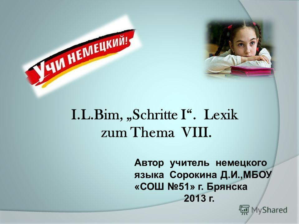 Автор учитель немецкого языка Сорокина Д.И.,МБОУ «СОШ 51» г. Брянска 2013 г. I.L.Bim, Schritte I. Lexik zum Thema VIII.