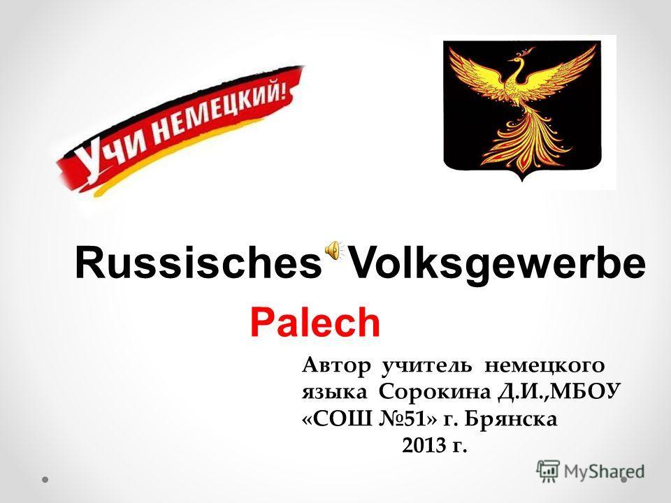 Russisches Volksgewerbe Автор учитель немецкого языка Сорокина Д.И.,МБОУ «СОШ 51» г. Брянска 2013 г. Palech