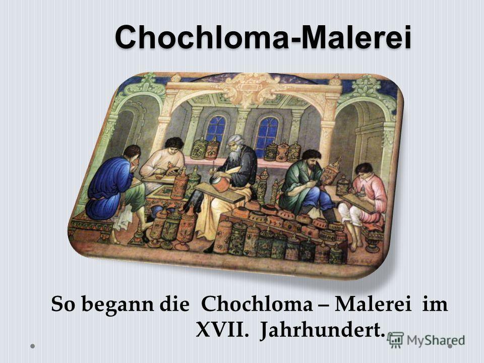 Chochloma-Malerei So begann die Chochloma – Malerei im XVII. Jahrhundert.
