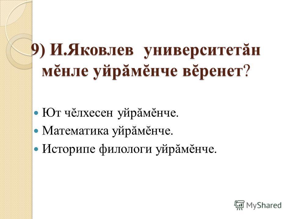 9) И.Яковлев университетăн мĕнле уйрăмĕнче вĕренет? Ют чĕлхесен уйрăмĕнче. Математика уйрăмĕнче. Историпе филологи уйрăмĕнче.