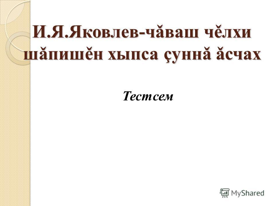 И.Я.Яковлев-чǎваш чěлхи шǎпишěн хыпса çуннǎ ǎсчах Тестсем