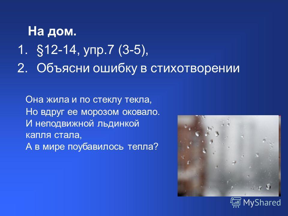 На дом. 1.§12-14, упр.7 (3-5), 2.Объясни ошибку в стихотворении Она жила и по стеклу текла, Но вдруг ее морозом оковало. И неподвижной льдинкой капля стала, А в мире поубавилось тепла?