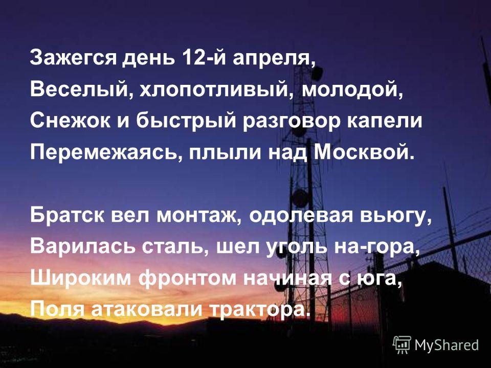 Зажегся день 12-й апреля, Веселый, хлопотливый, молодой, Снежок и быстрый разговор капели Перемежаясь, плыли над Москвой. Братск вел монтаж, одолевая вьюгу, Варилась сталь, шел уголь на-гора, Широким фронтом начиная с юга, Поля атаковали трактора.