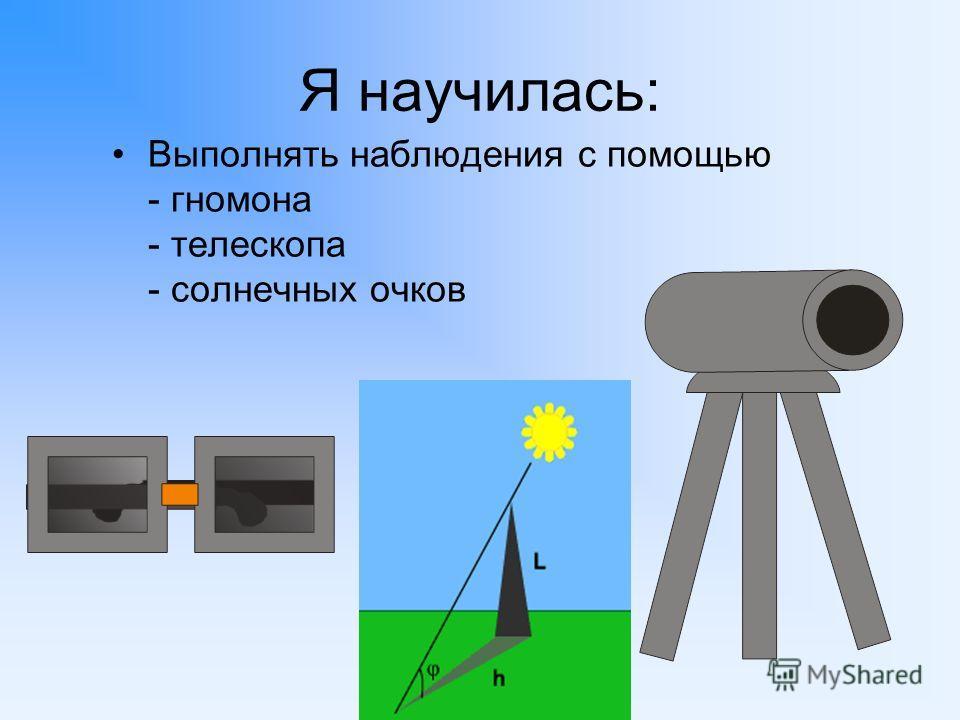 Я научилась: Выполнять наблюдения с помощью - гномона - телескопа - солнечных очков