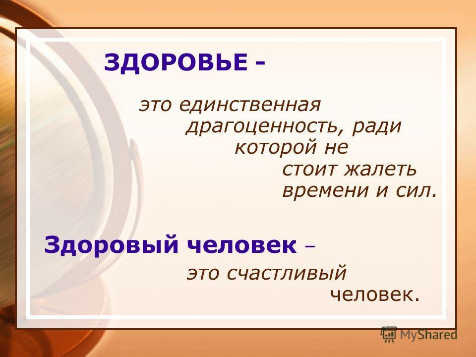 ЗДОРОВЬЕ - это единственная драгоценность, ради которой не стоит жалеть времени и сил. Здоровый человек – это счастливый человек.