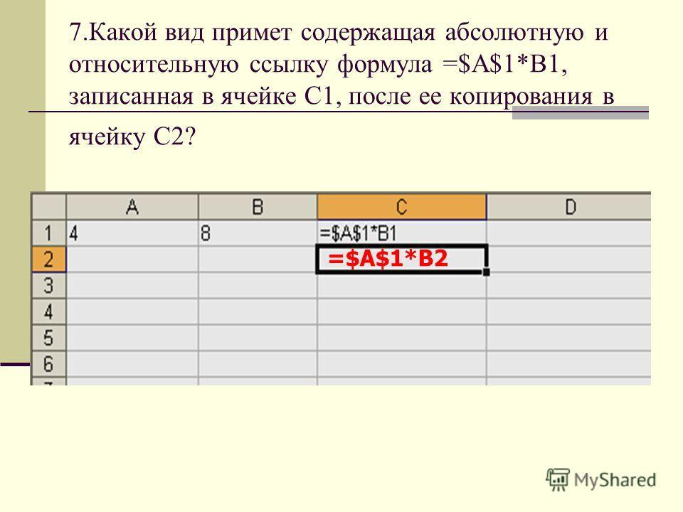 7.Какой вид примет содержащая абсолютную и относительную ссылку формула =$A$1*B1, записанная в ячейке С1, после ее копирования в ячейку С2? =$А$1*B2