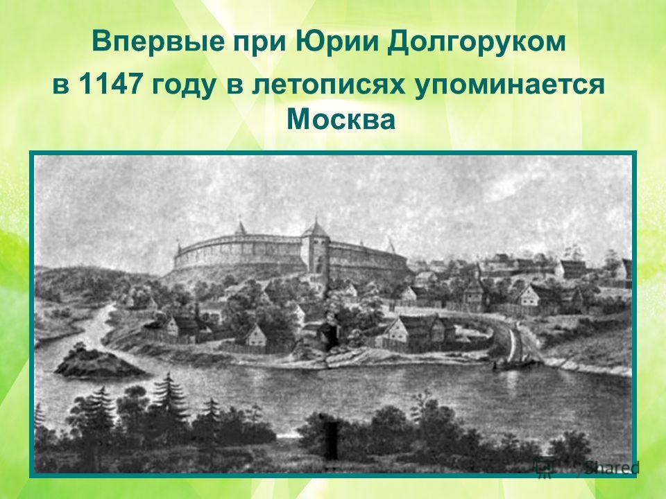Впервые при Юрии Долгоруком в 1147 году в летописях упоминается Москва