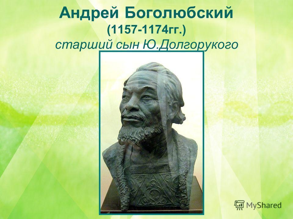Андрей Боголюбский (1157-1174гг.) старший сын Ю.Долгорукого