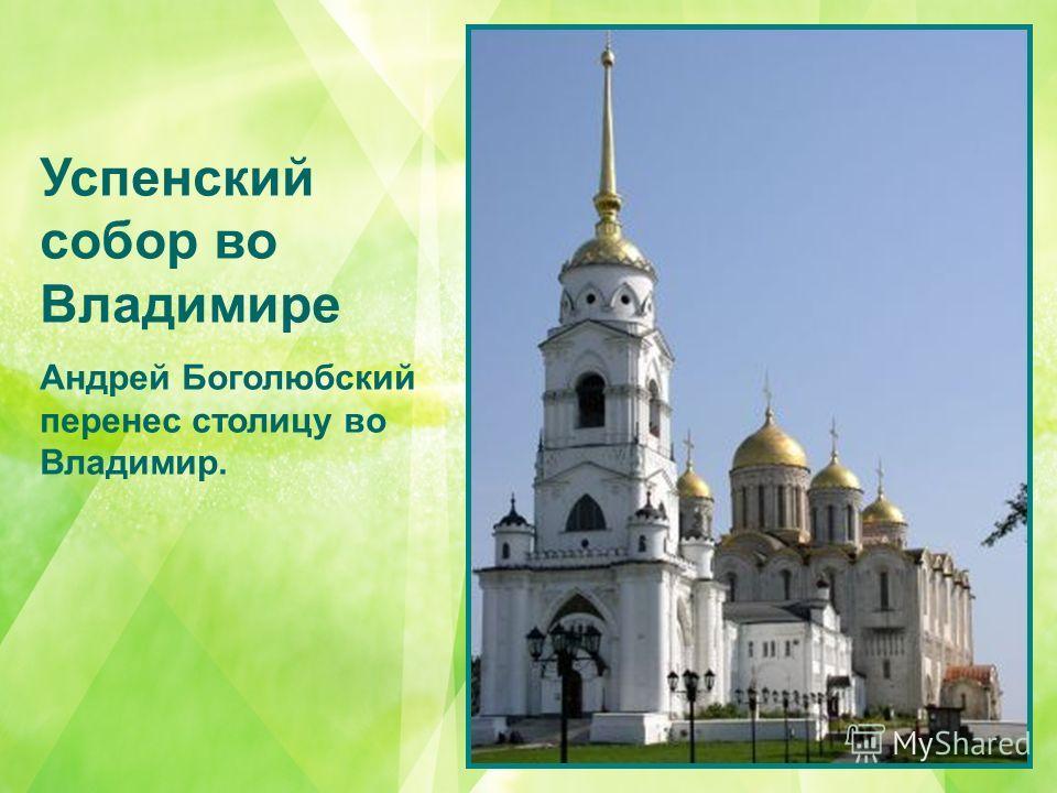 Успенский собор во Владимире Андрей Боголюбский перенес столицу во Владимир.