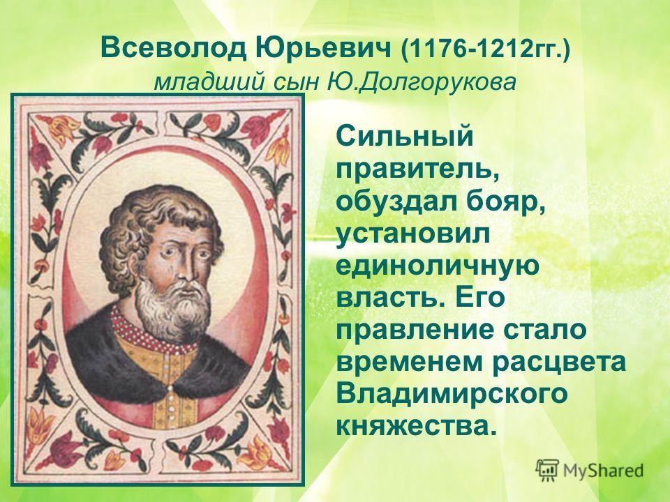Всеволод Юрьевич (1176-1212гг.) младший сын Ю.Долгорукова Сильный правитель, обуздал бояр, установил единоличную власть. Его правление стало временем расцвета Владимирского княжества.