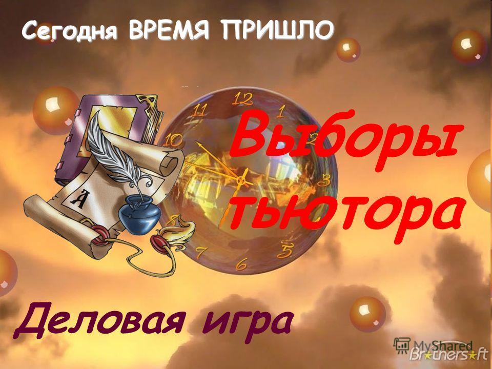 Выборы тьютора Деловая игра Сегодня ВРЕМЯ ПРИШЛО