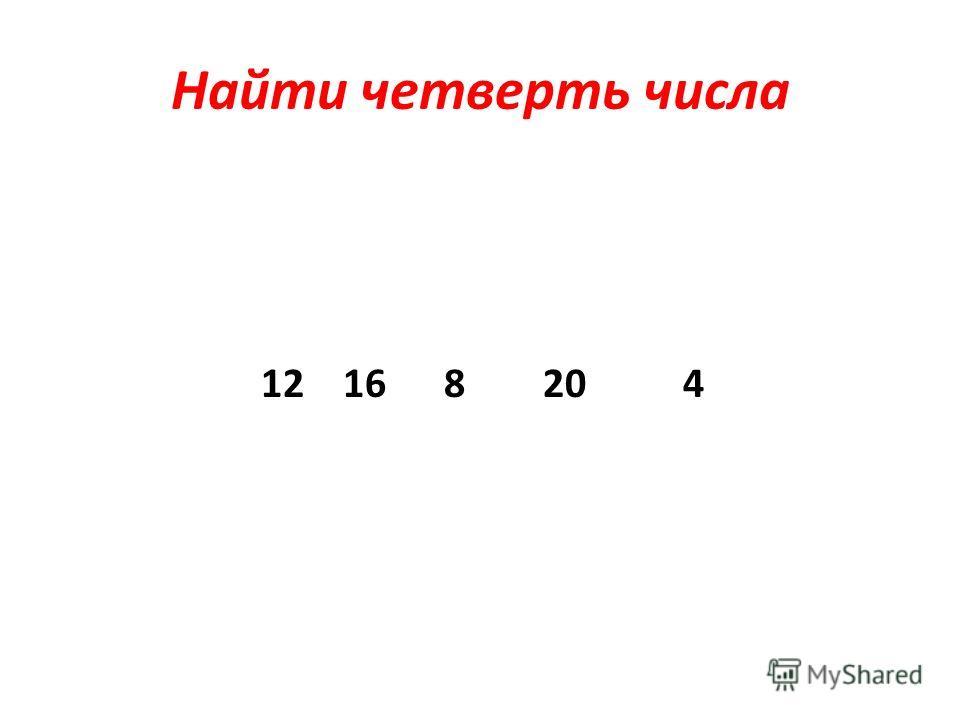 Найти четверть числа 12 16 8 20 4