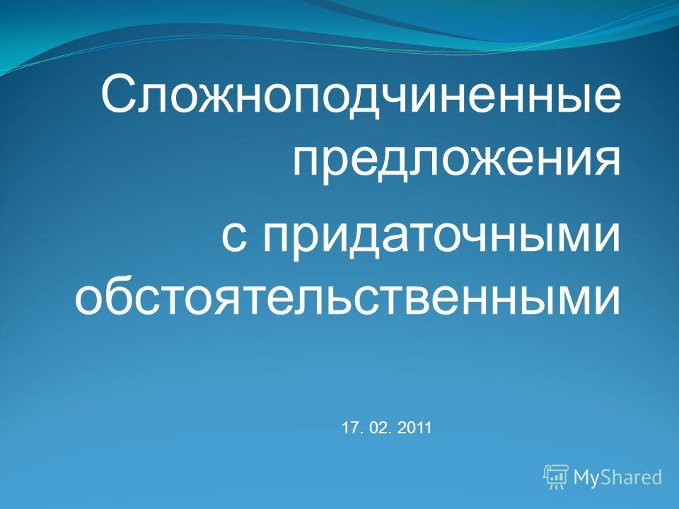 Сложноподчиненные предложения с придаточными обстоятельственными 17. 02. 2011