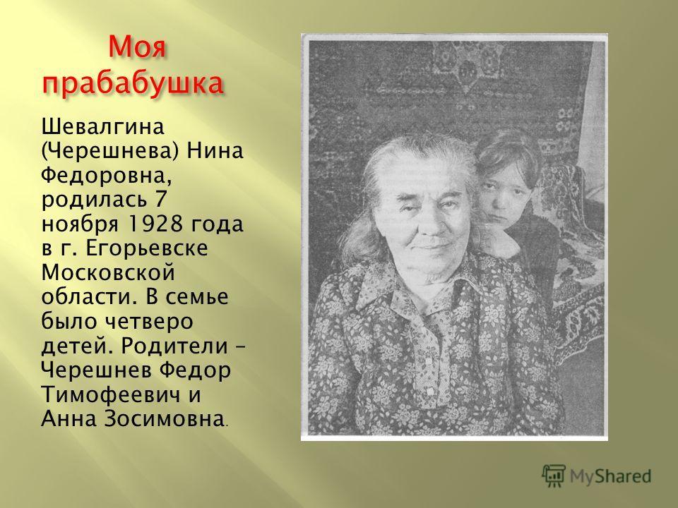 Моя прабабушка Моя прабабушка Шевалгина (Черешнева) Нина Федоровна, родилась 7 ноября 1928 года в г. Егорьевске Московской области. В семье было четверо детей. Родители – Черешнев Федор Тимофеевич и Анна Зосимовна.