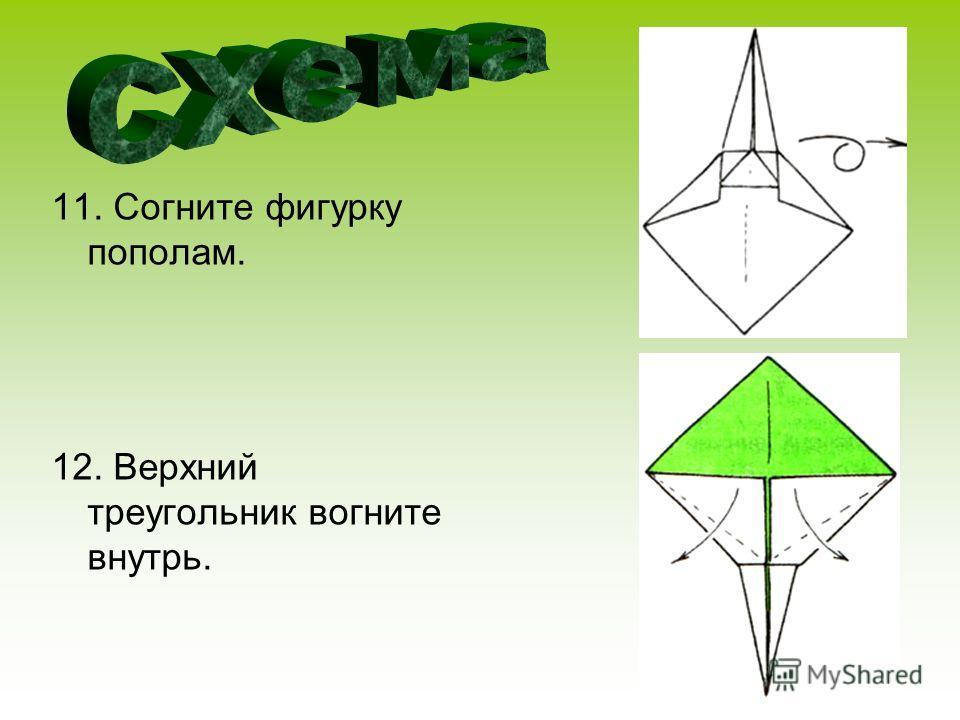 11. Согните фигурку пополам. 12. Верхний треугольник вогните внутрь.