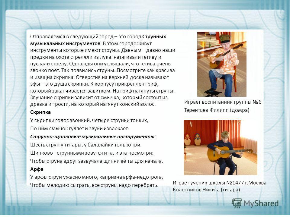 Играет ученик школы 1477 г.Москва Колесников Никита (гитара) Отправляемся в следующий город – это город Струнных музыкальных инструментов. В этом городе живут инструменты которые имеют струны. Давным – давно наши предки на охоте стреляли из лука: нат