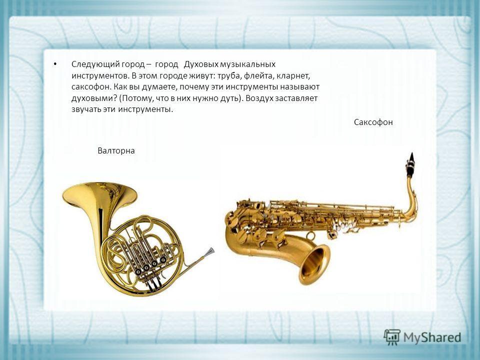 Следующий город – город Духовых музыкальных инструментов. В этом городе живут: труба, флейта, кларнет, саксофон. Как вы думаете, почему эти инструменты называют духовыми? (Потому, что в них нужно дуть). Воздух заставляет звучать эти инструменты. Валт