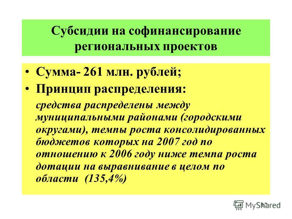 17 Субсидии на софинансирование региональных проектов Сумма- 261 млн. рублей; Принцип распределения: средства распределены между муниципальными районами (городскими округами), темпы роста консолидированных бюджетов которых на 2007 год по отношению к