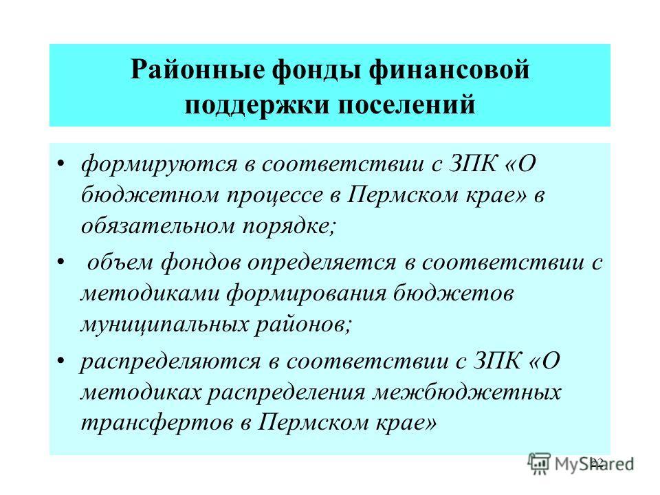 22 Районные фонды финансовой поддержки поселений формируются в соответствии с ЗПК «О бюджетном процессе в Пермском крае» в обязательном порядке; объем фондов определяется в соответствии с методиками формирования бюджетов муниципальных районов; распре