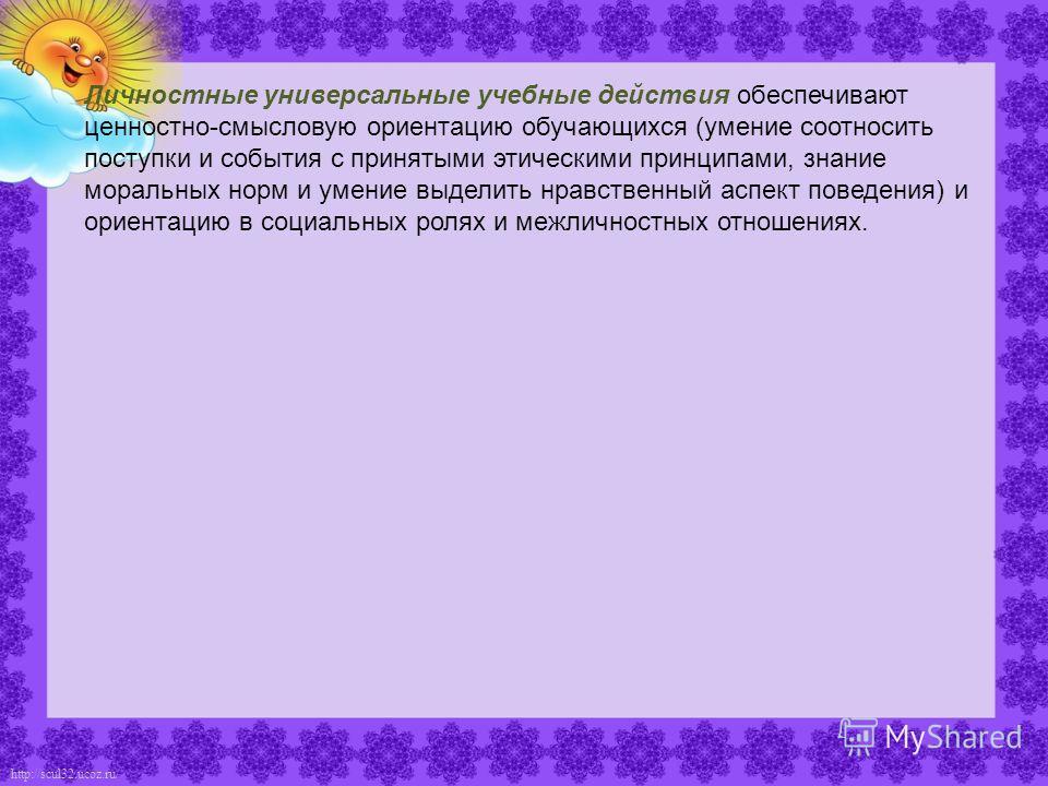 http://scul32.ucoz.ru/ Личностные универсальные учебные действия обеспечивают ценностно-смысловую ориентацию обучающихся (умение соотносить поступки и события с принятыми этическими принципами, знание моральных норм и умение выделить нравственный а