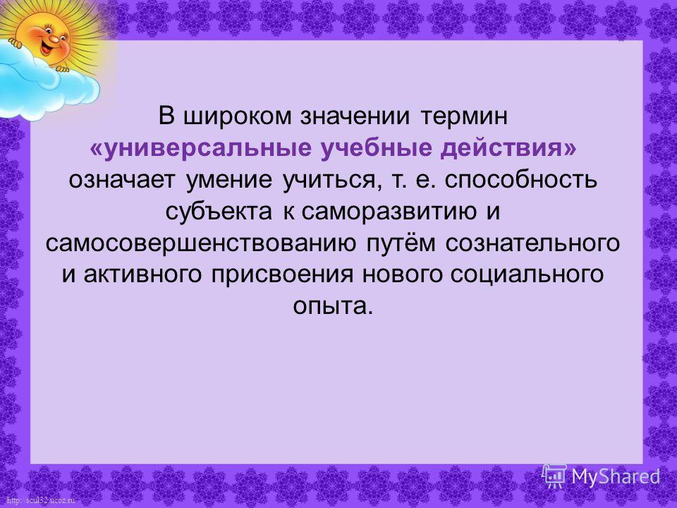 http://scul32.ucoz.ru/ В широком значении термин «универсальные учебные действия» означает умение учиться, т. е. способность субъекта к саморазвитию и самосовершенствованию путём сознательного и активного присвоения нового социального опыта.