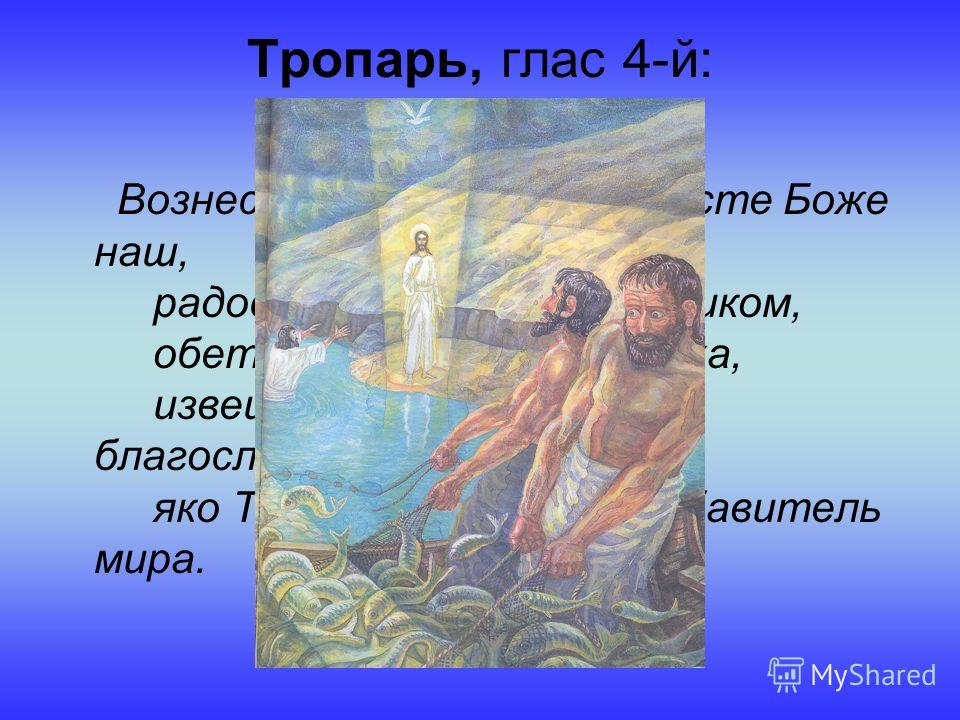 Тропарь, глас 4-й: Вознеслся еси во славе, Христе Боже наш, радость сотворивый учеником, обетованием Святаго Духа, извещенным им бывшим благословением: яко Ты еси Сын Божий, Избавитель мира.