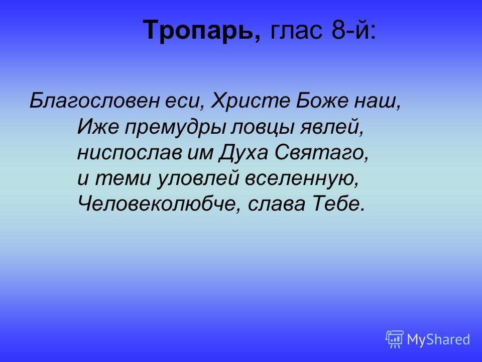 Тропарь, глас 8-й: Благословен еси, Христе Боже наш, Иже премудры ловцы явлей, ниспослав им Духа Святаго, и теми уловлей вселенную, Человеколюбче, слава Тебе.