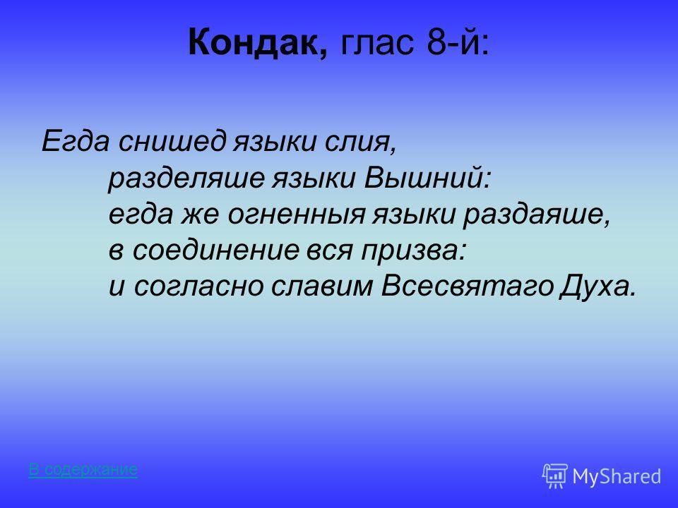 Кондак, глас 8-й: Егда снишед языки слия, разделяше языки Вышний: егда же огненныя языки раздаяше, в соединение вся призва: и согласно славим Всесвятаго Духа. В содержание