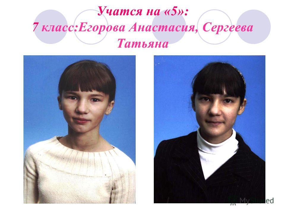 Учатся на «5»: 7 класс:Егорова Анастасия, Сергеева Татьяна