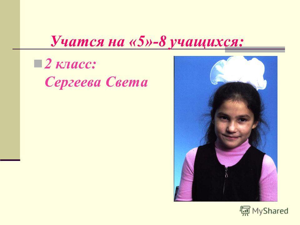 Учатся на «5»-8 учащихся: 2 класс: Сергеева Света
