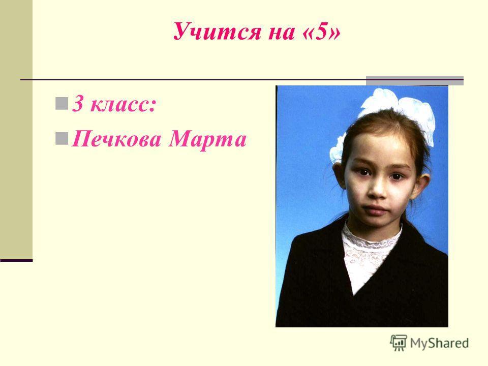 Учится на «5» 3 класс: Печкова Марта
