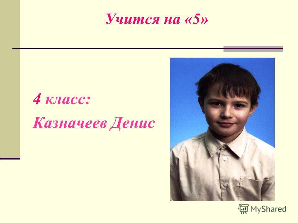Учится на «5» 4 класс: Казначеев Денис
