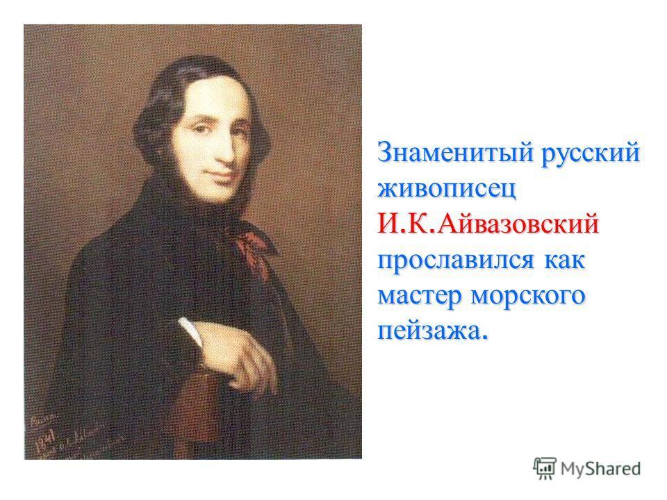 Знаменитый русский живописец И. К. Айвазовский прославился как мастер морского пейзажа.