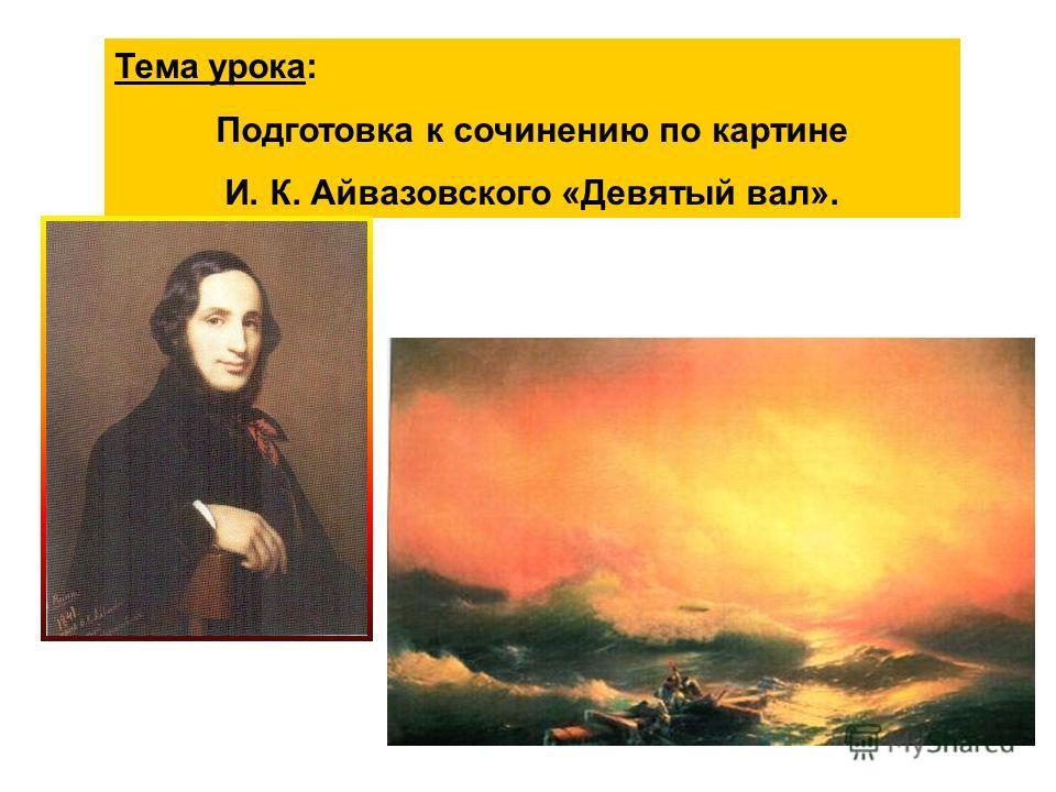 Тема урока: Подготовка к сочинению по картине И. К. Айвазовского «Девятый вал».