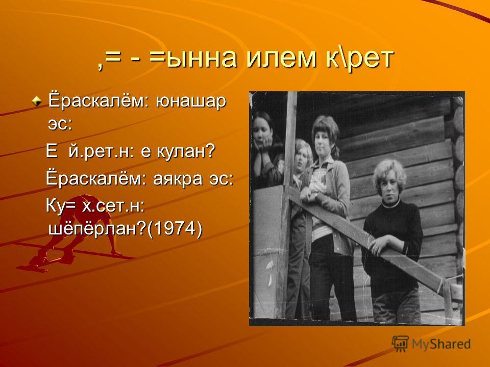 ,= - =ынна илем к\рет Ёраскалём: юнашар эс: Е й.рет.н: е кулан? Е й.рет.н: е кулан? Ёраскалём: аякра эс: Ёраскалём: аякра эс: Ку= х.сет.н: шёпёрлан?(1974) Ку= х.сет.н: шёпёрлан?(1974)